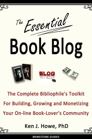 The Essential Book Blog: The Complete Bibliophile's Toolkit for Building, Growing and Monetizing Your On-Line Book-Lover's Co by Ken J. Howe