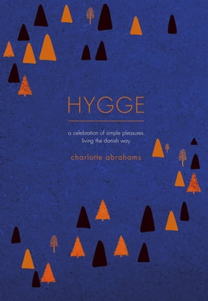 Hygge A Celebration of Simple Pleasures. Living the Danish Way.