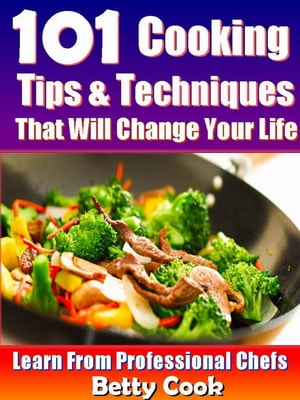101 Cooking Tips & Techniques that Will Change your Life - Learn from the Professional Chefs Cooking Techniques