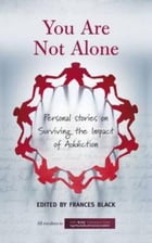 You Are Not Alone: Personal Stories on Surviving the Impact of Addiction by Frances Black
