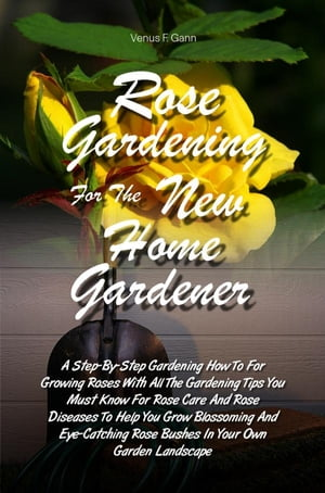 Rose Gardening For The New Home Gardener A Step-By-Step Gardening How To For Growing Roses With All The Gardening Tips You Must Know For Rose Care And