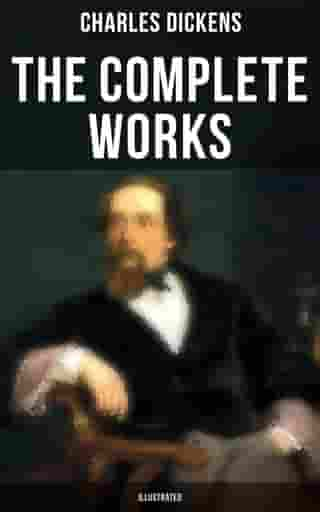 The Complete Works of Charles Dickens (Illustrated): Novels, Short Stories, Plays, Poetry, Essays, Travel Sketches, Letters, Autobiographical Writings, Biographies & Criticism by Charles Dickens