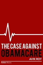 The Case Against Obamacare by Avik Roy