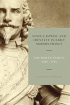 Status, Power, and Identity in Early Modern France: The Rohan Family, 1550–1715