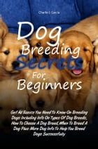Dog Breeding Secrets For Beginners: Get All Basics You Need To Know On Breeding Dogs Including Info On Types Of Dog Breeds, How To Choos by Charlie J. Garcia