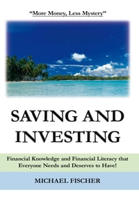 Saving and Investing: Financial Knowledge and Financial Literacy that Everyone Needs and Deserves…