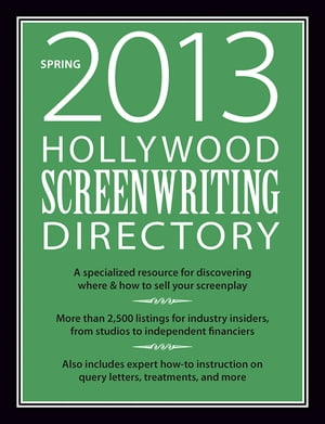 Hollywood Screenwriting Directory Spring 2013 A Specialized Resource for Discovering Where & How to Sell Your Screenplay