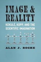 Image and Reality: Kekulé, Kopp, and the Scientific Imagination by Alan J. Rocke