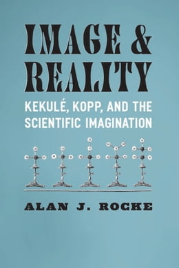 Book Image and Reality: Kekulé, Kopp, and the Scientific Imagination by Alan J. Rocke