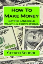 How To Make Money: get rich and build wealth in todays world by steven school