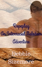 Ropeplay: An Interracial Maledom Adventure by Debbie Sizemore