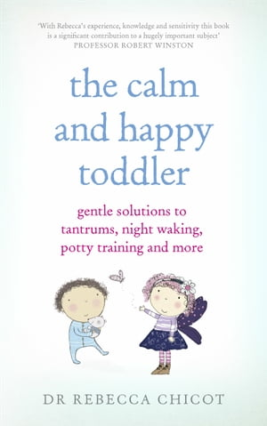 The Calm and Happy Toddler Gentle Solutions to Tantrums,  Night Waking,  Potty Training and More