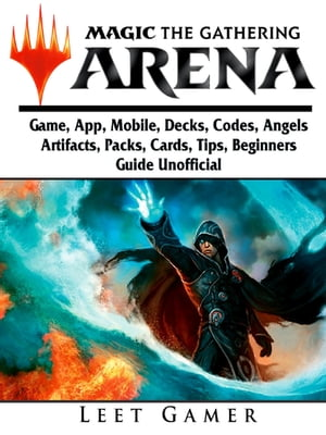 Magic The Gathering Arena Game, App, Mobile, Decks, Codes, Angels, Artifacts, Packs, Cards, Tips, Beginners Guide Unofficial by Leet Gamer