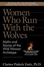Women Who Run With the Wolves: Myths and Stories of the Wild Woman Archetype by Clarissa Pinkola Estes, Ph.D.
