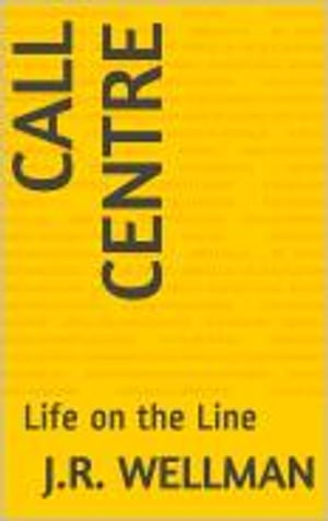 Call Centre: Life on the Line by J.R. Wellman