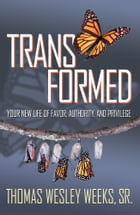 Transformed: Your New Life of Favor, Authority, and Privilege by Thomas Wesley Weeks, Sr.