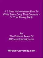 A 2 Step No Nonsense Plan To Write Sales Copy That Converts - Or Your Money Back! by Editorial Team Of MPowerUniversity.com