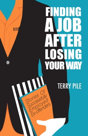 Finding A Job After Losing Your Way: Stories of Successfully Employed Ex-offenders by Terry Pile