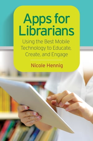 Apps for Librarians: Using the Best Mobile Technology to Educate,  Create,  and Engage