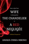 9789789588329 - Amaka Chika-Mbonu: How to Get Your Wife to Swing from the Chandelier in a Red Negligee - Book