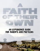 A Faith of Their Own: An Experience Guide for Parents & Preteens
