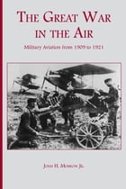 The Great War in the Air: Military Aviation from 1909 to 1921 by John H. Morrow