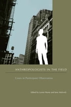 Anthropologists in the Field: Cases in Participant Observation by Lynne Hume