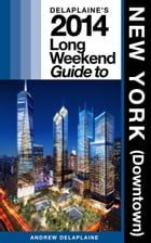 Delaplaine's 2014 Long Weekend Guide to New York (Downtown) by Andrew Delaplaine