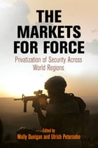 The Markets for Force: Privatization of Security Across World Regions by Molly Dunigan