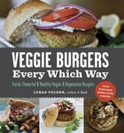 Veggie Burgers Every Which Way: Fresh, Flavorful and Healthy Vegan and Vegetarian Burgers—Plus Toppings, Sides, Buns and More: Fresh, Flavorful and He by Lukas Volger