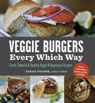 Veggie Burgers Every Which Way: Fresh, Flavorful and Healthy Vegan and Vegetarian Burgers—Plus Toppings, Sides, Buns and More: Fresh, Flavorful and He