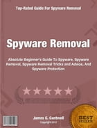 Spyware Removal: Absolute Beginner's Guide To Spyware, Spyware Removal, Spyware Removal Tricks and Advice, And Spywar by James Cantwell