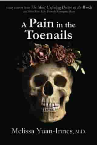 A Pain in the Toenails: Excerpt from The Most Unfeeling Doctor in the World and Other True Tales from the Emergency Room by Melissa Yuan-Innes, M.D.