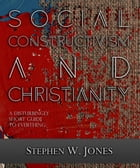 Social Constructivism and Christianity: A Disturbingly Short Guide to Everything by Stephen W. Jones