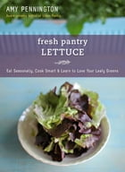 Fresh Pantry: Lettuce: Eat Seasonally, Cook Smart & Learn to Love Your Leafy Greens