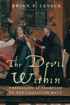 The Devil Within: Possession and Exorcism in the Christian West by Brian Levack