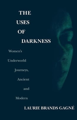 Book The Uses of Darkness: Women's Underworld Journeys, Ancient and Modern by Gagne, Laurie Brands