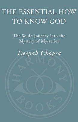 Book The Essential How to Know God: The Essence of the Soul's Journey Into the Mystery of Mysteries by Deepak Chopra