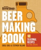Brooklyn Brew Shop's Beer Making Book: 52 Seasonal Recipes for Small Batches by Erica Shea