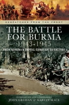 The Battle for Burma 1943-1945: From Kohima & Imphal Through to Victory by John Grehan