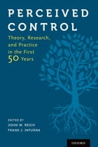 Perceived Control: Theory, Research, and Practice in the First 50 Years by John W. Reich