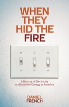 When They Hid the Fire: A History of Electricity and Invisible Energy in America by Daniel French
