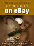 The Expert Guide To Cashing In On eBay by Anonymous