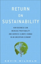 Return on Sustainability: How Business Can Increase Profitability and Address Climate Change in an Uncertain Economy by Kevin Wilhelm