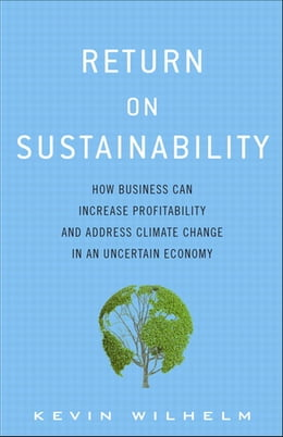 Book Return on Sustainability: How Business Can Increase Profitability and Address Climate Change in an… by Kevin Wilhelm
