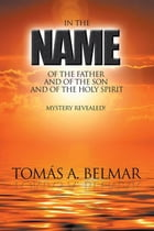 In the Name of the Father and of the Son and of the Holy Spirit: Mystery Revealed! by Tomás A. Belmar