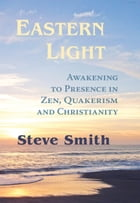 Eastern Light: Awakening To Presence In Zen, Quakerism, and Christianity by Steve  Smith
