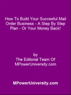 How To Build Your Succesful Mail Order Business A Step By Step Plan Or Your Money Back! by Editorial Team Of MPowerUniversity.com