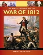 The Encyclopedia Of the War Of 1812: A Political, Social, and Military History [3 volumes] by Spencer C. Tucker