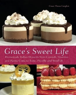 Book Grace's Sweet Life: Homemade Italian Desserts from Cannoli, Tiramisu, and Panna Cotta to Torte… by Grace Massa-Langlois